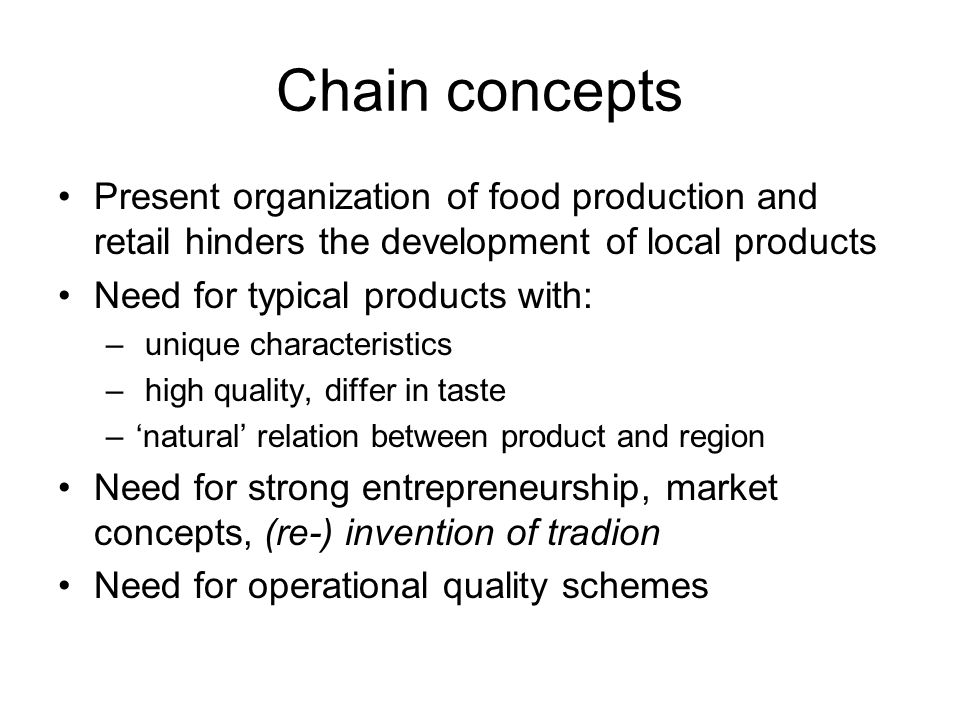 Chain concepts Present organization of food production and retail hinders the development of local products Need for typical products with: – unique characteristics – high quality, differ in taste –'natural' relation between product and region Need for strong entrepreneurship, market concepts, (re-) invention of tradion Need for operational quality schemes