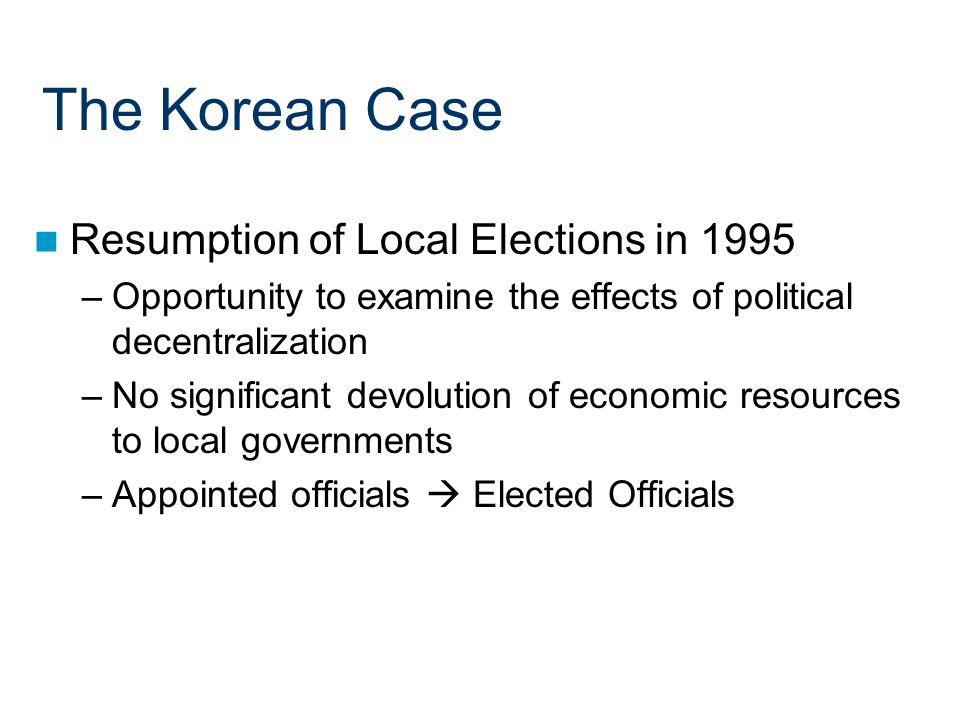 The Korean Case Resumption of Local Elections in 1995 –Opportunity to examine the effects of political decentralization –No significant devolution of economic resources to local governments –Appointed officials  Elected Officials