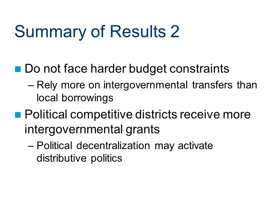 Summary of Results 2 Do not face harder budget constraints –Rely more on intergovernmental transfers than local borrowings Political competitive districts receive more intergovernmental grants –Political decentralization may activate distributive politics