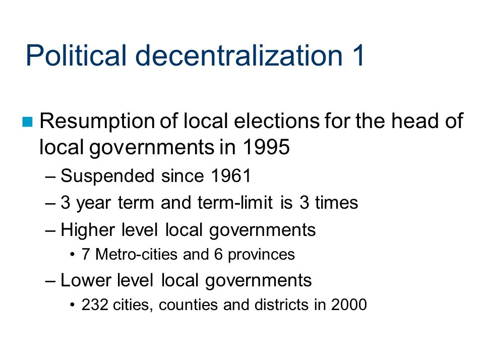 Political decentralization 1 Resumption of local elections for the head of local governments in 1995 –Suspended since 1961 –3 year term and term-limit is 3 times –Higher level local governments 7 Metro-cities and 6 provinces –Lower level local governments 232 cities, counties and districts in 2000