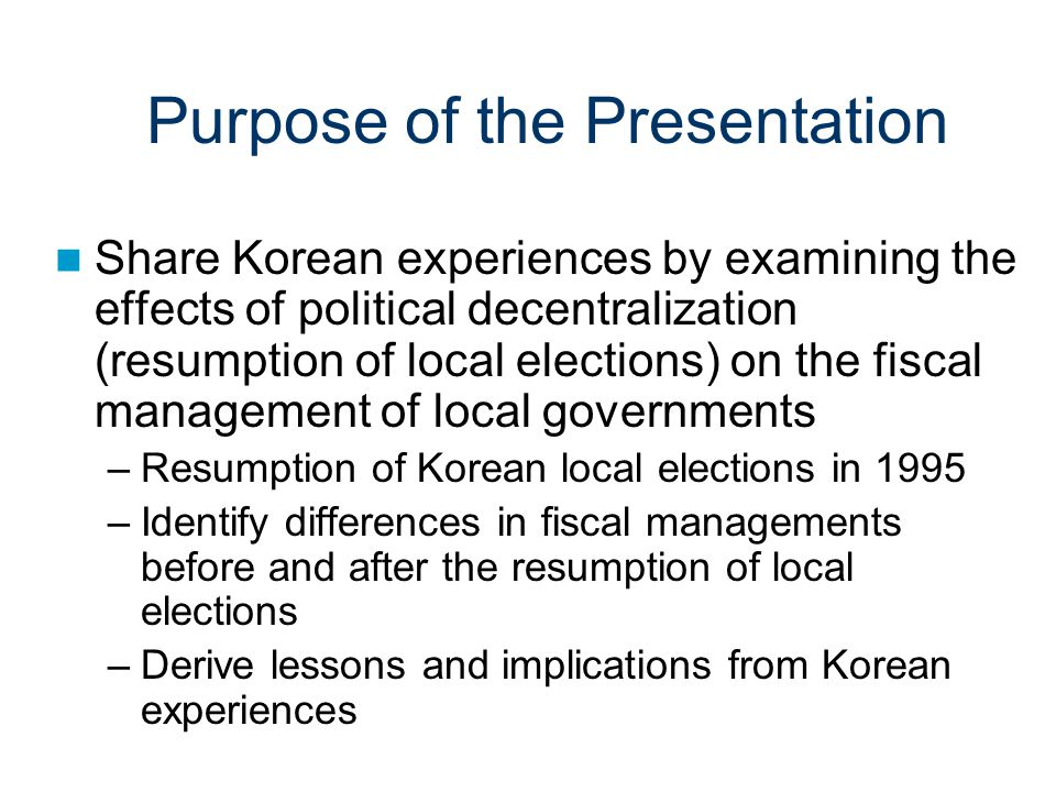 Purpose of the Presentation Share Korean experiences by examining the effects of political decentralization (resumption of local elections) on the fiscal management of local governments –Resumption of Korean local elections in 1995 –Identify differences in fiscal managements before and after the resumption of local elections –Derive lessons and implications from Korean experiences