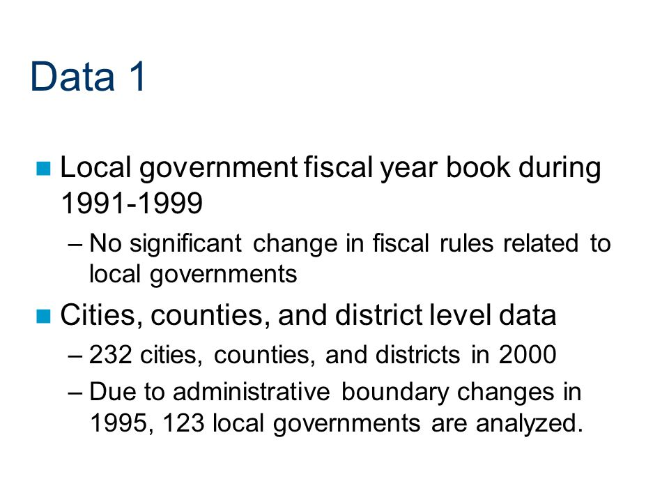 Data 1 Local government fiscal year book during –No significant change in fiscal rules related to local governments Cities, counties, and district level data –232 cities, counties, and districts in 2000 –Due to administrative boundary changes in 1995, 123 local governments are analyzed.