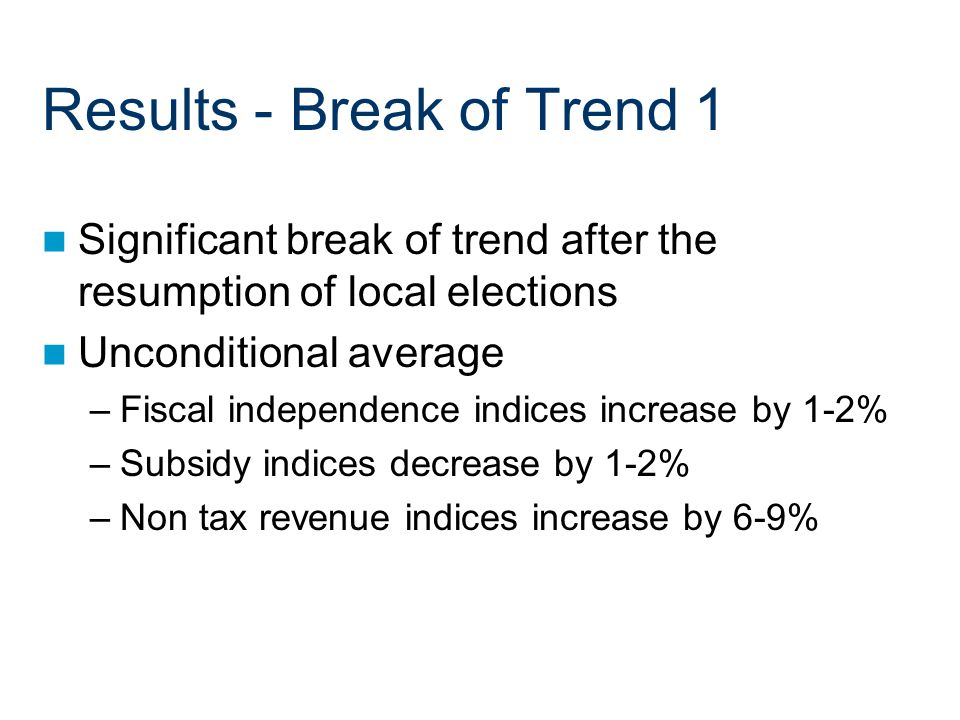 Results - Break of Trend 1 Significant break of trend after the resumption of local elections Unconditional average –Fiscal independence indices increase by 1-2% –Subsidy indices decrease by 1-2% –Non tax revenue indices increase by 6-9%