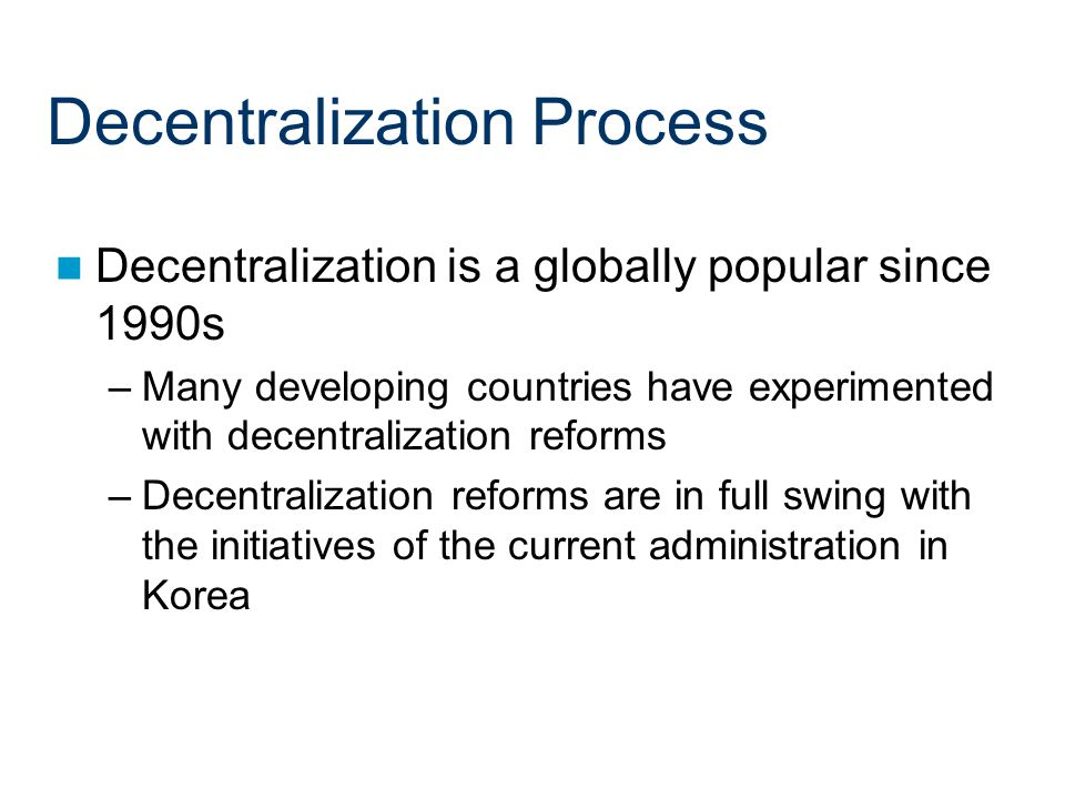Decentralization Process Decentralization is a globally popular since 1990s –Many developing countries have experimented with decentralization reforms –Decentralization reforms are in full swing with the initiatives of the current administration in Korea