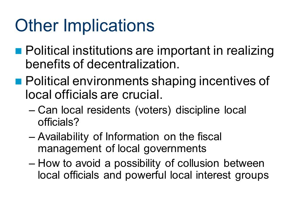 Other Implications Political institutions are important in realizing benefits of decentralization.