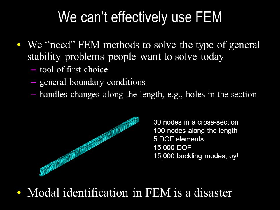 """We can't effectively use FEM We """"need"""" FEM methods to solve the type of general stability problems people want to solve today – tool of first choice –"""