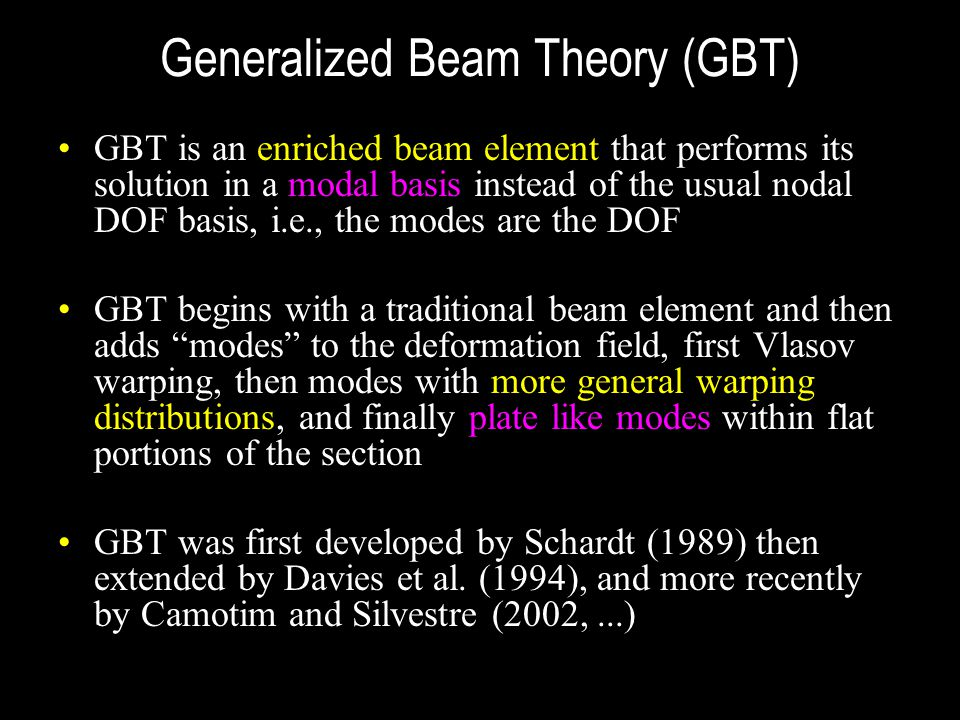 Generalized Beam Theory (GBT) GBT is an enriched beam element that performs its solution in a modal basis instead of the usual nodal DOF basis, i.e.,