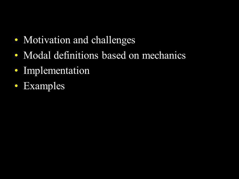 Motivation and challenges Modal definitions based on mechanics Implementation Examples