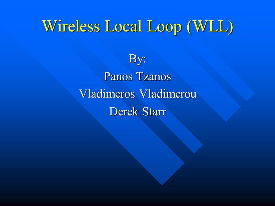 Wireless Local Loop (WLL) By: Panos Tzanos Vladimeros Vladimerou Derek Starr