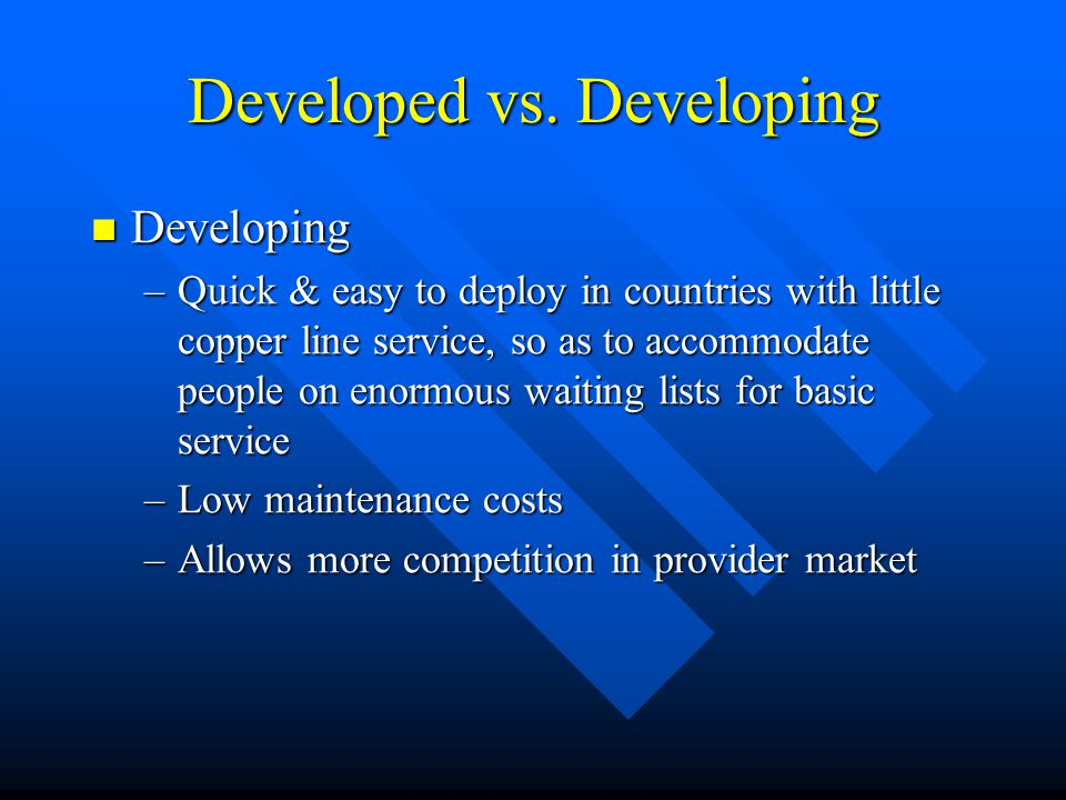 Developed vs. Developing Developing Developing –Quick & easy to deploy in countries with little copper line service, so as to accommodate people on en