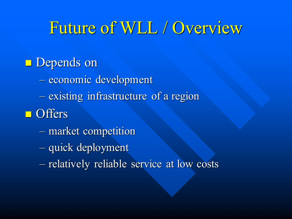 Future of WLL / Overview Depends on Depends on –economic development –existing infrastructure of a region Offers Offers –market competition –quick dep
