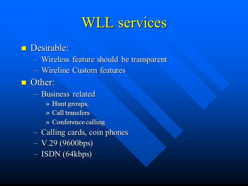 WLL should provide… Toll-quality service Toll-quality service Expand from a central office to about 5 miles Expand from a central office to about 5 miles Low license cost Low license cost Subscriber costs equivalent or better than copper Subscriber costs equivalent or better than copper