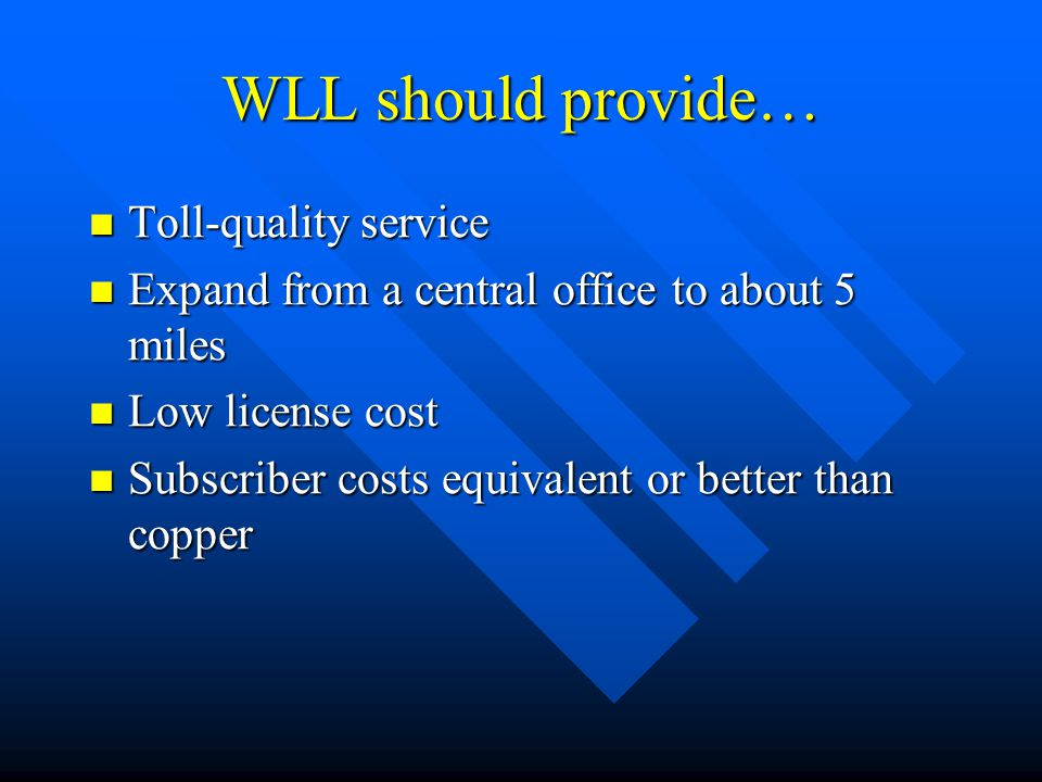 WLL should provide… Toll-quality service Toll-quality service Expand from a central office to about 5 miles Expand from a central office to about 5 mi