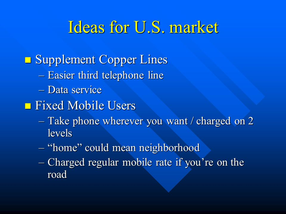 Ideas for U.S. market Supplement Copper Lines Supplement Copper Lines –Easier third telephone line –Data service Fixed Mobile Users Fixed Mobile Users