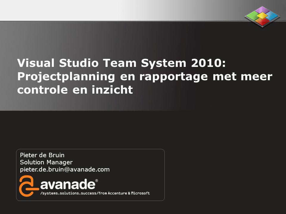 Pieter de Bruin Solution Manager pieter.de.bruin@avanade.com Visual Studio Team System 2010: Projectplanning en rapportage met meer controle en inzich
