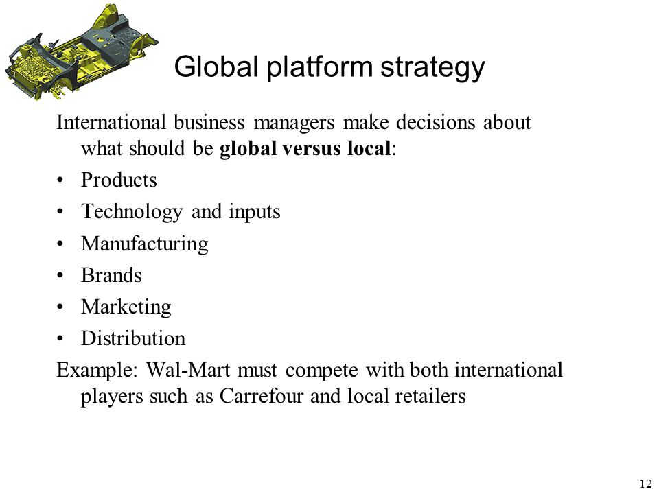 13 Global platform strategy Local brand positioning of a global brand and global product Corona sells the same beer, produced in 8 plants in Mexico, all over the world Advertising adapts to target countries: begins as a working class beer in Mexico, becomes a high quality import in most other countries.