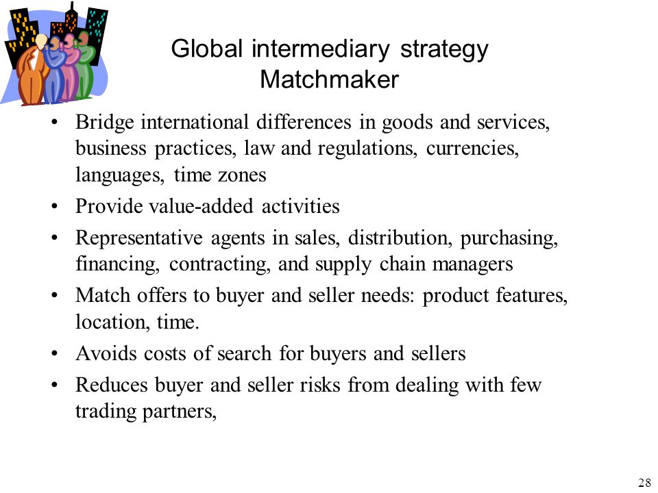 29 Global intermediary strategy Matchmaker Language: Seller speaks Chinese, buyer speaks Spanish, intermediary speaks both Currency: Seller wants pesos, buyer has dollars, intermediary changes dollars to pesos Distance: Seller is in Thailand, buyer is in Brazil, intermediary arranges transportation Trust: Buyer and seller both trust the intermediary without having dealt directly with each other Time: Seller is in Japan, buyer is in Mexico, intermediary operates in both time zones Knowledge: Seller in Germany knows production technology, buyer in US knows preferences of US customers, intermediary combines knowledge of supply and demand across borders Culture: Seller and buyer are in different countries, intermediary adapts products, services, contract terms and negotiation to diverse social customs