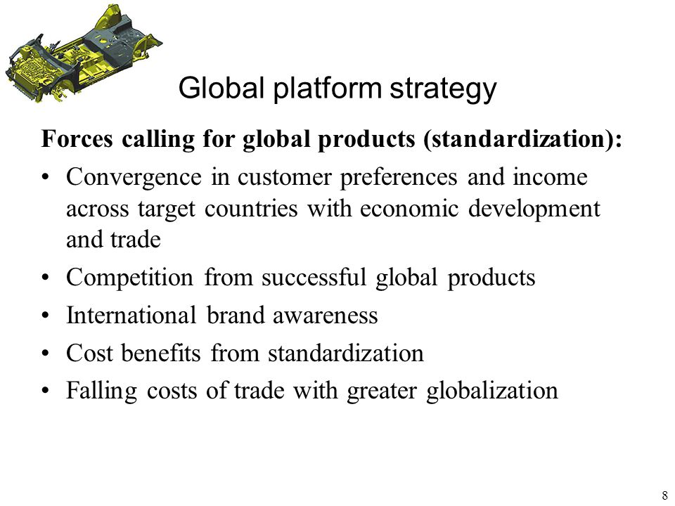 9 Forces calling for local products (customization): Differences in customer preferences and income across target countries Build local brand recognition Competition from successful domestic products Regulatory requirements (quality, safety, technical specifications, domestic content) -- EU product standards High costs of trade create separate markets Global platform strategy
