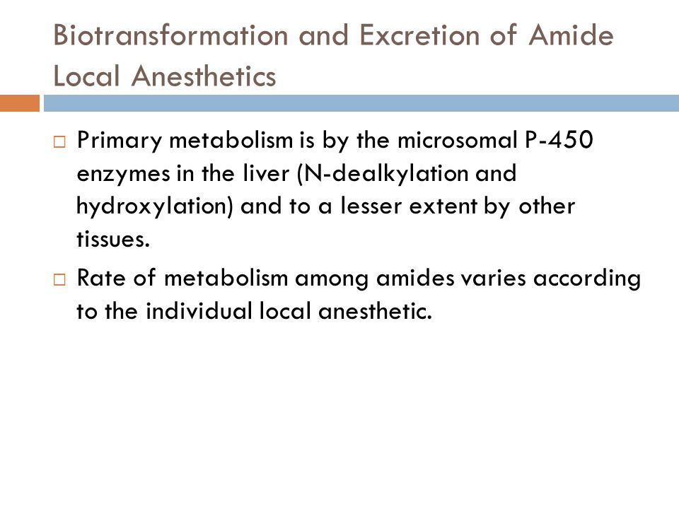 Biotransformation and Excretion of Amide Local Anesthetics  Primary metabolism is by the microsomal P-450 enzymes in the liver (N-dealkylation and hydroxylation) and to a lesser extent by other tissues.