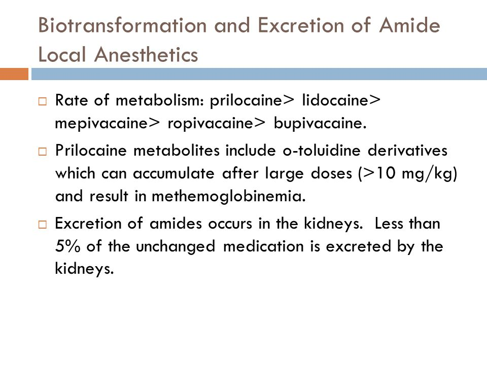 Biotransformation and Excretion of Amide Local Anesthetics  Rate of metabolism: prilocaine> lidocaine> mepivacaine> ropivacaine> bupivacaine.