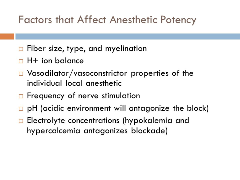 Factors that Affect Anesthetic Potency  Fiber size, type, and myelination  H+ ion balance  Vasodilator/vasoconstrictor properties of the individual local anesthetic  Frequency of nerve stimulation  pH (acidic environment will antagonize the block)  Electrolyte concentrations (hypokalemia and hypercalcemia antagonizes blockade)