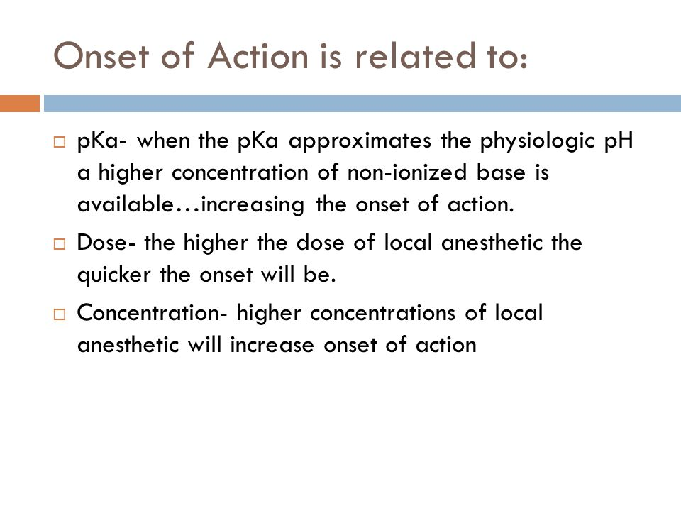 Onset of Action is related to:  pKa- when the pKa approximates the physiologic pH a higher concentration of non-ionized base is available…increasing the onset of action.