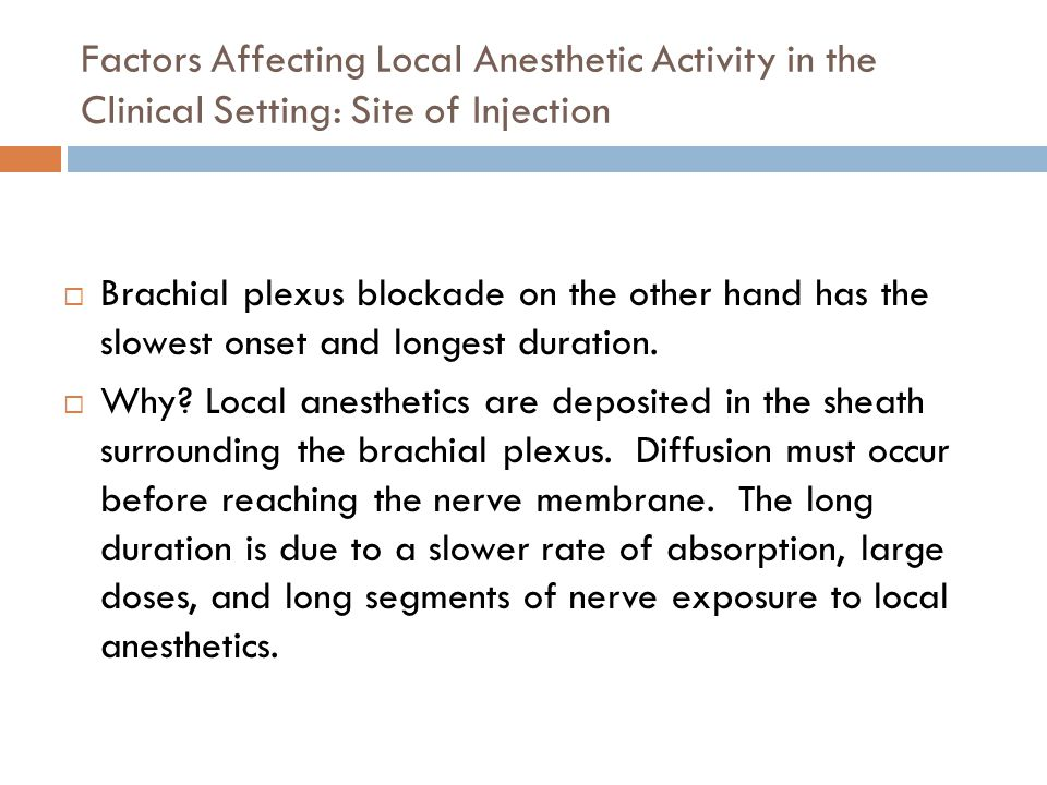Factors Affecting Local Anesthetic Activity in the Clinical Setting: Site of Injection  Brachial plexus blockade on the other hand has the slowest onset and longest duration.