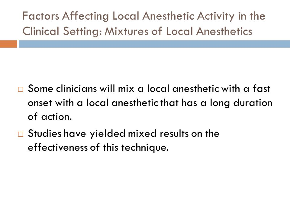 Factors Affecting Local Anesthetic Activity in the Clinical Setting: Mixtures of Local Anesthetics  Some clinicians will mix a local anesthetic with a fast onset with a local anesthetic that has a long duration of action.