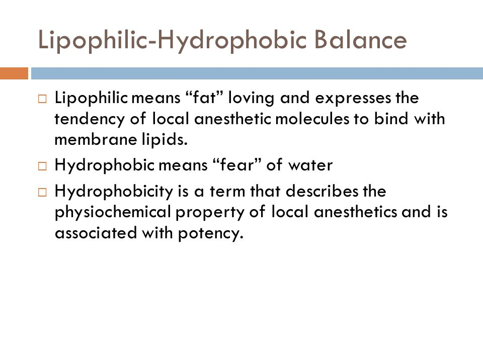 Lipophilic-Hydrophobic Balance  Lipophilic means fat loving and expresses the tendency of local anesthetic molecules to bind with membrane lipids.