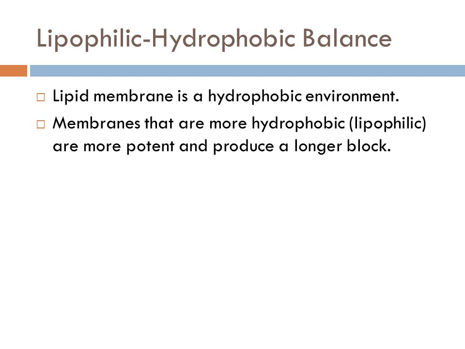 Lipophilic-Hydrophobic Balance  Lipid membrane is a hydrophobic environment.  Membranes that are more hydrophobic (lipophilic) are more potent and p