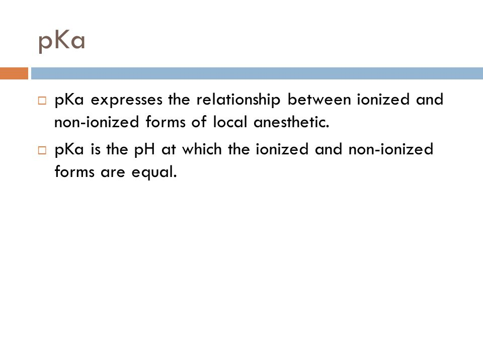 pKa  pKa expresses the relationship between ionized and non-ionized forms of local anesthetic.