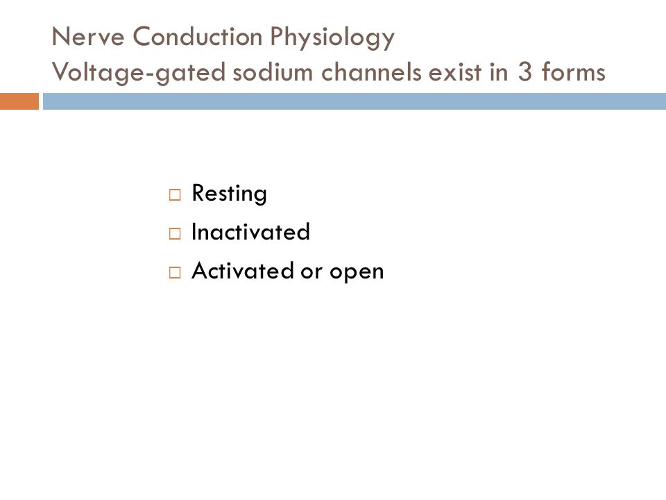 Nerve Conduction Physiology Voltage-gated sodium channels exist in 3 forms  Resting  Inactivated  Activated or open