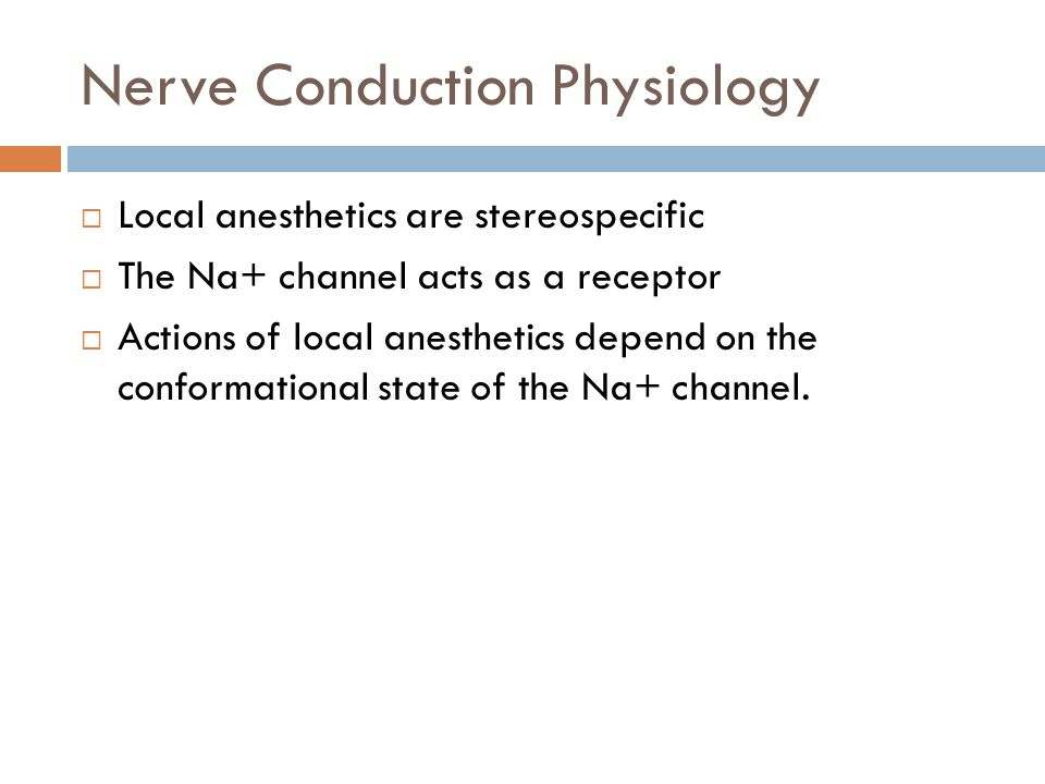 Nerve Conduction Physiology  Local anesthetics are stereospecific  The Na+ channel acts as a receptor  Actions of local anesthetics depend on the conformational state of the Na+ channel.