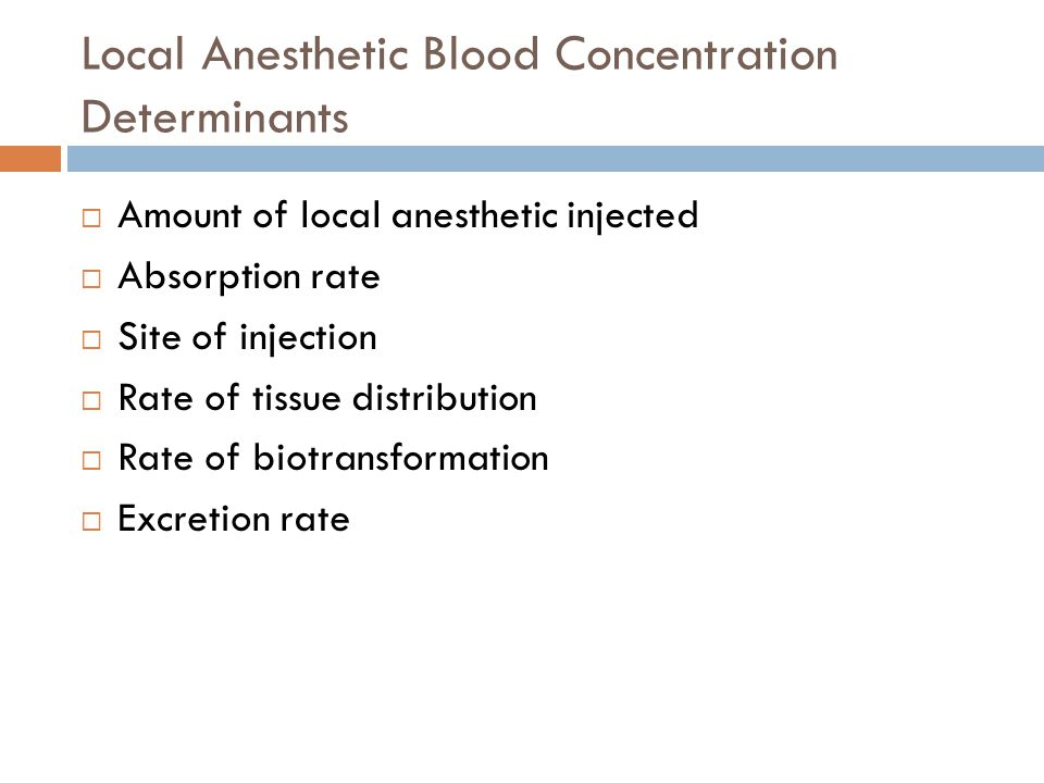 Local Anesthetic Blood Concentration Determinants  Amount of local anesthetic injected  Absorption rate  Site of injection  Rate of tissue distribution  Rate of biotransformation  Excretion rate