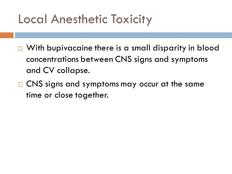 Local Anesthetic Toxicity  With bupivacaine there is a small disparity in blood concentrations between CNS signs and symptoms and CV collapse.