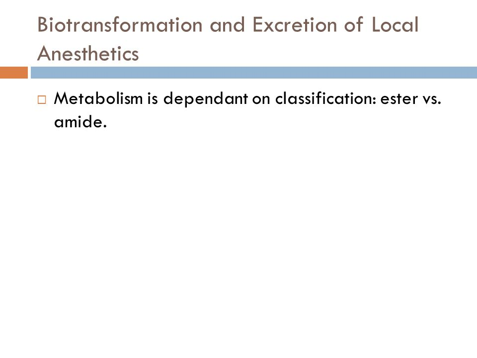 Biotransformation and Excretion of Local Anesthetics  Metabolism is dependant on classification: ester vs.