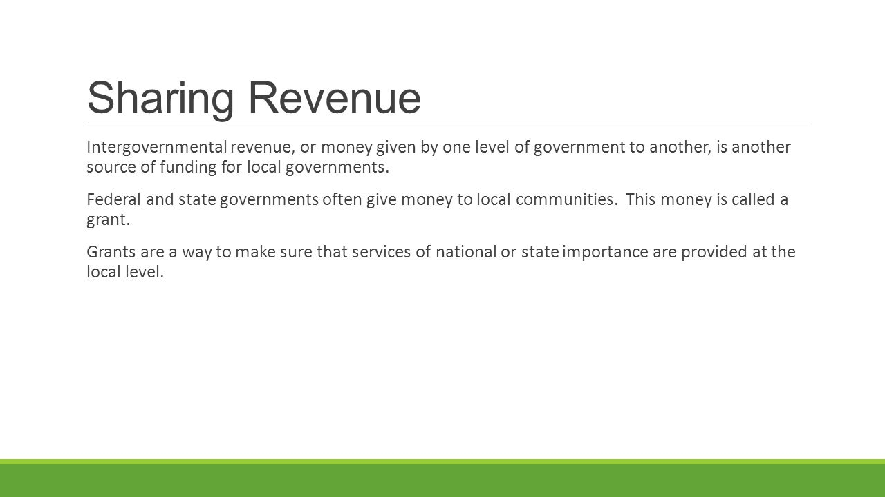 Sharing Revenue Intergovernmental revenue, or money given by one level of government to another, is another source of funding for local governments. F