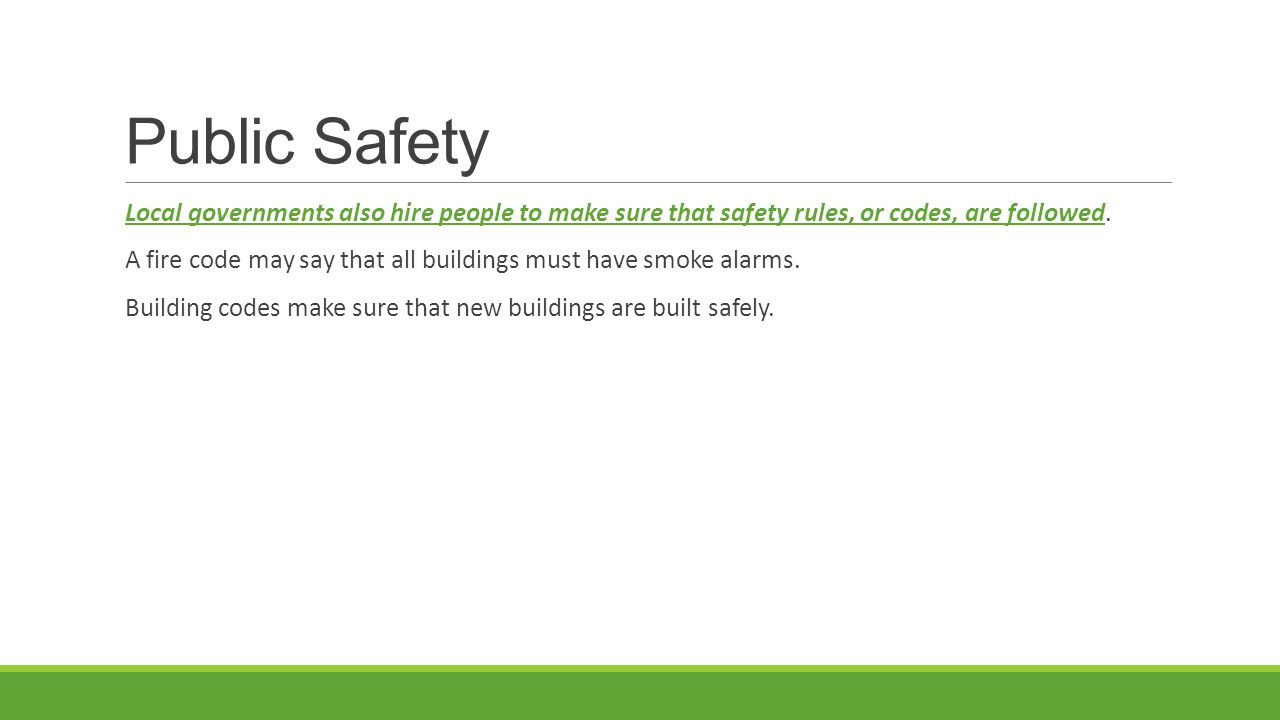 Public Safety Local governments also hire people to make sure that safety rules, or codes, are followed. A fire code may say that all buildings must h