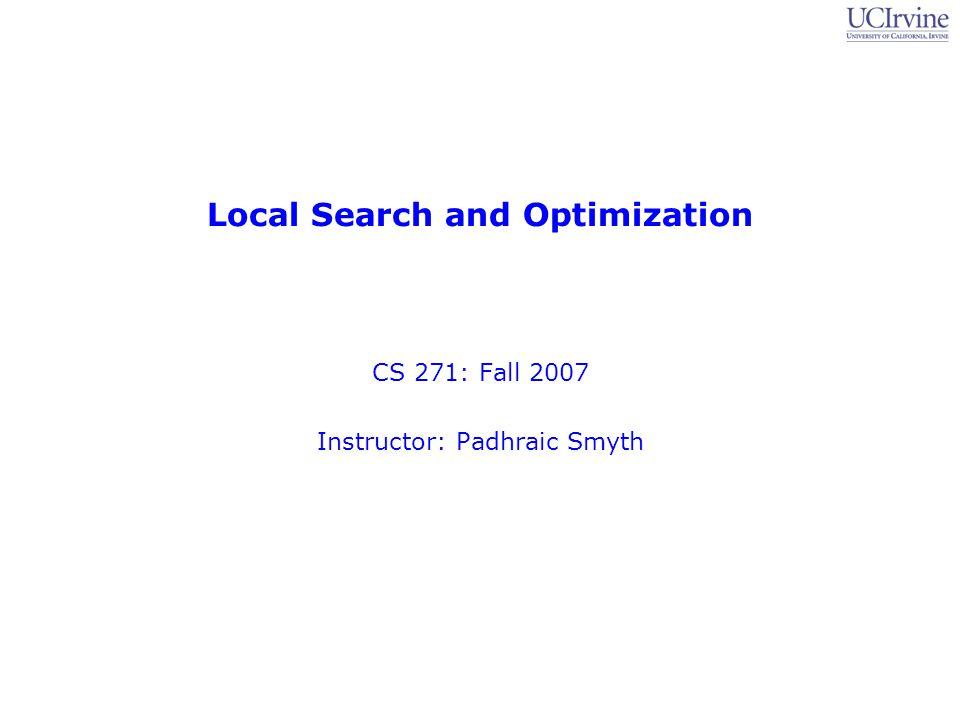 Local Search and Optimization CS 271: Fall 2007 Instructor: Padhraic Smyth