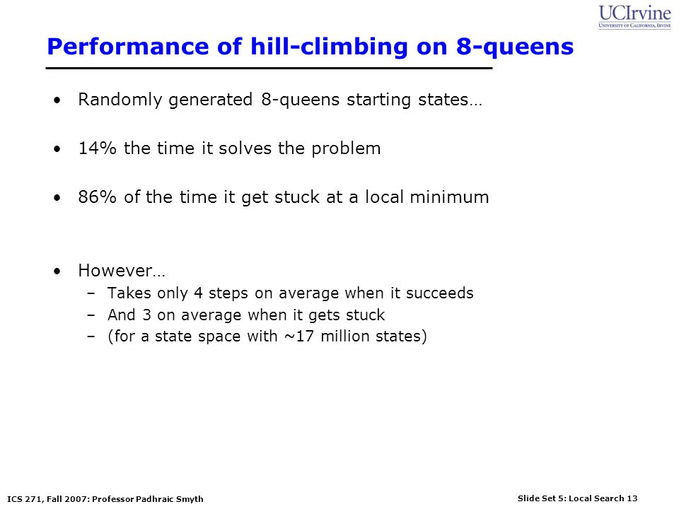 Slide Set 5: Local Search 13 ICS 271, Fall 2007: Professor Padhraic Smyth Performance of hill-climbing on 8-queens Randomly generated 8-queens startin