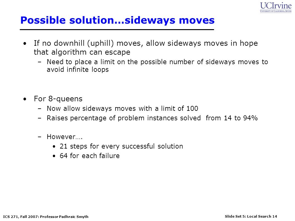 Slide Set 5: Local Search 14 ICS 271, Fall 2007: Professor Padhraic Smyth Possible solution…sideways moves If no downhill (uphill) moves, allow sidewa