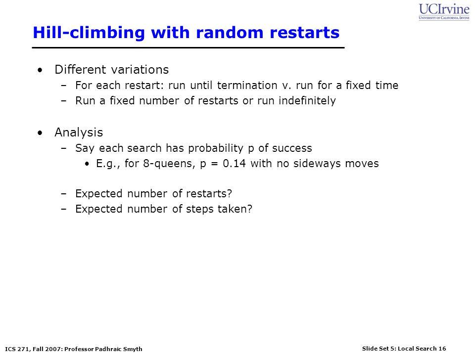Slide Set 5: Local Search 16 ICS 271, Fall 2007: Professor Padhraic Smyth Hill-climbing with random restarts Different variations –For each restart: run until termination v.