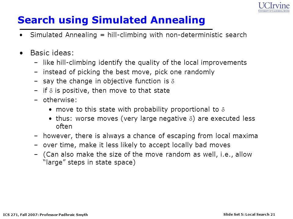 Slide Set 5: Local Search 21 ICS 271, Fall 2007: Professor Padhraic Smyth Search using Simulated Annealing Simulated Annealing = hill-climbing with no