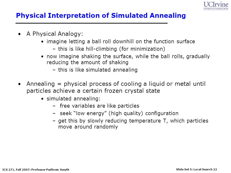 Slide Set 5: Local Search 22 ICS 271, Fall 2007: Professor Padhraic Smyth Physical Interpretation of Simulated Annealing A Physical Analogy: imagine letting a ball roll downhill on the function surface –this is like hill-climbing (for minimization) now imagine shaking the surface, while the ball rolls, gradually reducing the amount of shaking –this is like simulated annealing Annealing = physical process of cooling a liquid or metal until particles achieve a certain frozen crystal state simulated annealing: – free variables are like particles – seek low energy (high quality) configuration –get this by slowly reducing temperature T, which particles move around randomly
