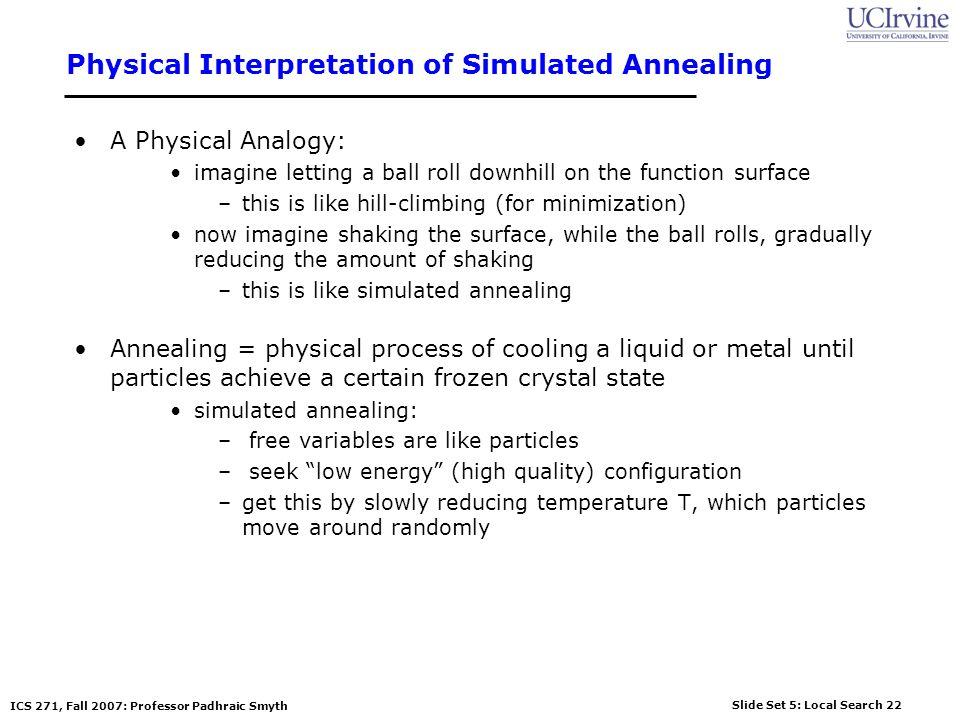 Slide Set 5: Local Search 22 ICS 271, Fall 2007: Professor Padhraic Smyth Physical Interpretation of Simulated Annealing A Physical Analogy: imagine l