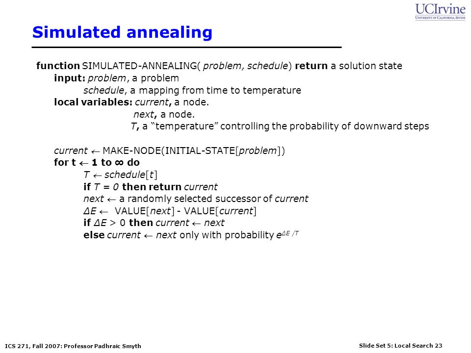 Slide Set 5: Local Search 23 ICS 271, Fall 2007: Professor Padhraic Smyth Simulated annealing function SIMULATED-ANNEALING( problem, schedule) return a solution state input: problem, a problem schedule, a mapping from time to temperature local variables: current, a node.