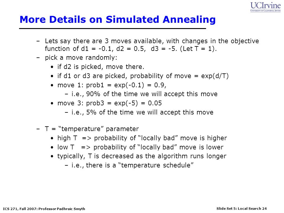 Slide Set 5: Local Search 24 ICS 271, Fall 2007: Professor Padhraic Smyth More Details on Simulated Annealing –Lets say there are 3 moves available, with changes in the objective function of d1 = -0.1, d2 = 0.5, d3 = -5.