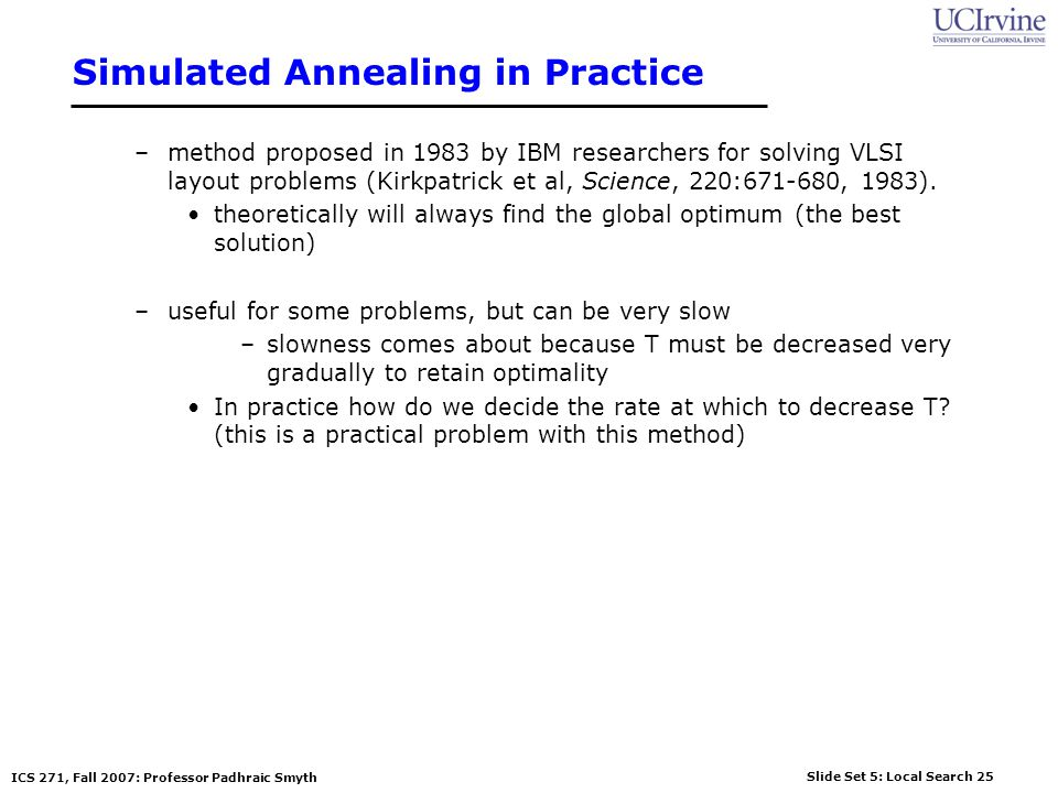 Slide Set 5: Local Search 25 ICS 271, Fall 2007: Professor Padhraic Smyth Simulated Annealing in Practice –method proposed in 1983 by IBM researchers for solving VLSI layout problems (Kirkpatrick et al, Science, 220:671-680, 1983).