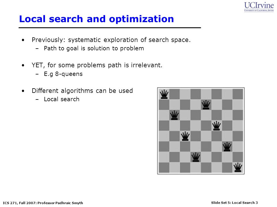 Slide Set 5: Local Search 3 ICS 271, Fall 2007: Professor Padhraic Smyth Local search and optimization Previously: systematic exploration of search space.