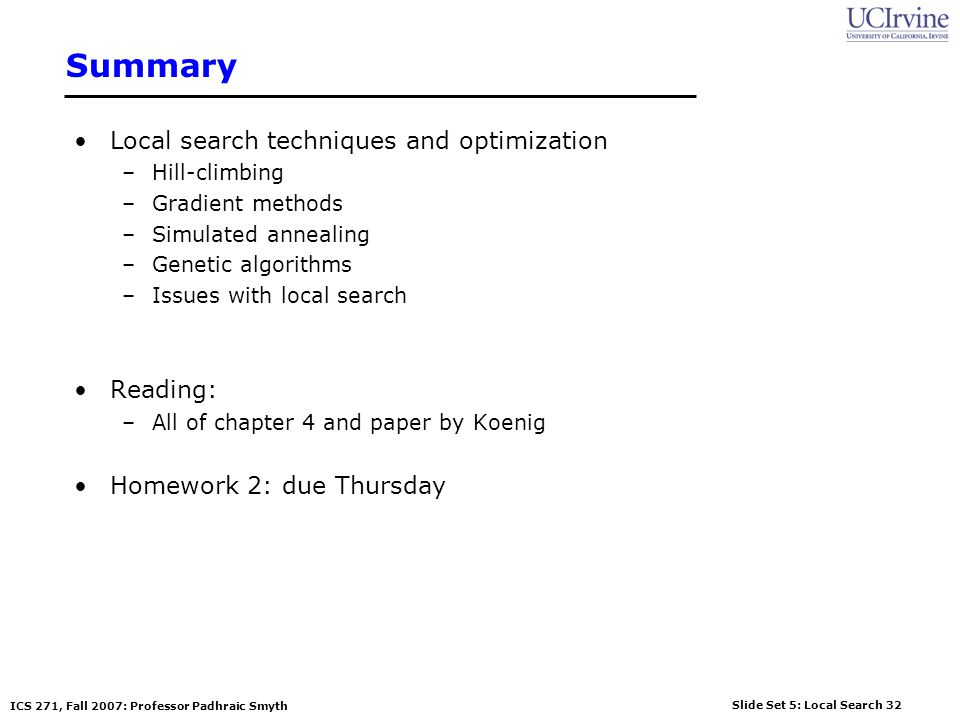Slide Set 5: Local Search 32 ICS 271, Fall 2007: Professor Padhraic Smyth Summary Local search techniques and optimization –Hill-climbing –Gradient me